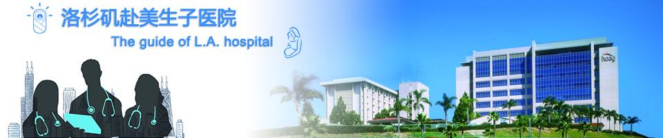 赴美生子医院_洛杉矶医院_洛杉矶接待华人孕妇医院价目和详细情况一览表